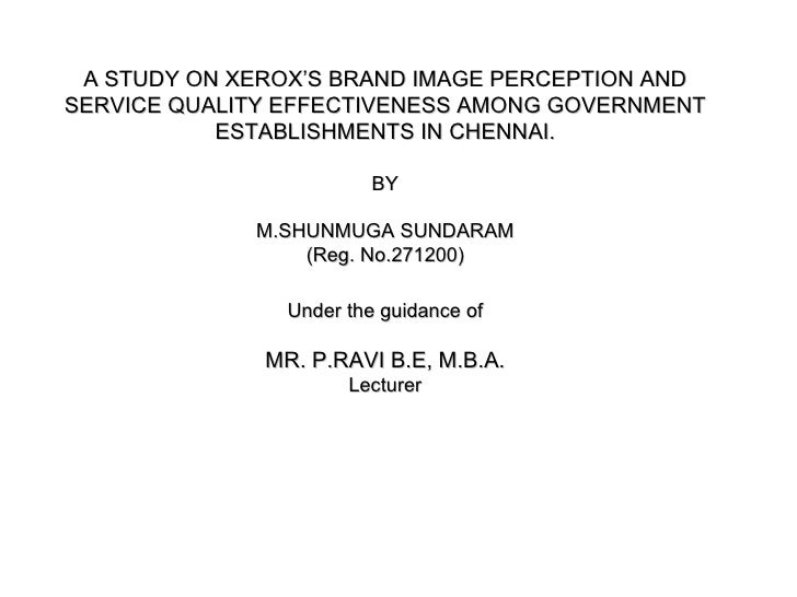 A STUDY ON XEROX'S BRAND IMAGE PERCEPTION ANDSERVICE QUALITY EFFECTIVENESS AMONG GOVERNMENT           ESTABLISHMENTS IN CH...