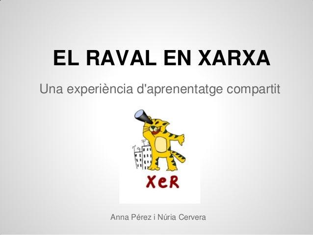 EL RAVAL EN XARXAUna experiència daprenentatge compartit           Anna Pérez i Núria Cervera