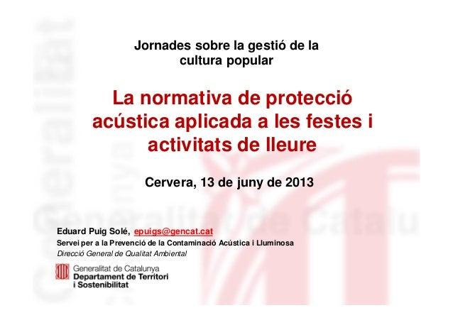 La normativa de protecció acústica aplicada a les festes i activitats de lleure Eduard Puig Solé, epuigs@gencat.cat Servei...