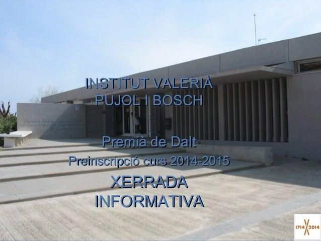 INSTITUT VALERIÀ PUJOL I BOSCH Premià de Dalt Preinscripció curs 2014-2015  XERRADA INFORMATIVA