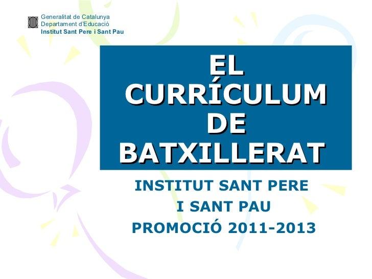 EL CURRÍCULUM DE BATXILLERAT   INSTITUT SANT PERE  I SANT PAU PROMOCIÓ 2011-2013 Generalitat de Catalunya Departament d'Ed...