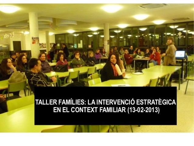 TALLER FAMÍLIES: LA INTERVENCIÓ ESTRATÈGICA     EN EL CONTEXT FAMILIAR (13-02-2013)