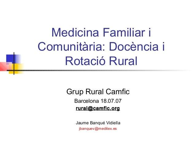 Medicina Familiar i Comunitària: Docència i Rotació Rural Grup Rural Camfic Barcelona 18.07.07 rural@camfic.org Jaume Banq...