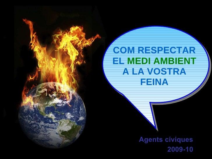 Agents cíviques 2009-10 COM RESPECTAR EL  MEDI AMBIENT  A LA VOSTRA FEINA