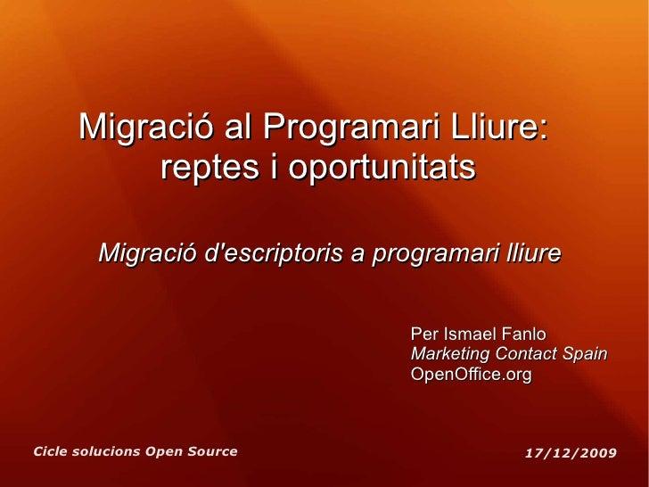 Migració al Programari Lliure:  reptes i oportunitats Migració d'escriptoris a programari lliure Per Ismael Fanlo Marketin...
