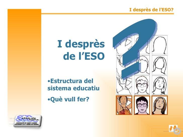 I desprès de l'ESO <ul><li>Estructura del sistema educatiu </li></ul><ul><li>Què vull fer? </li></ul>?