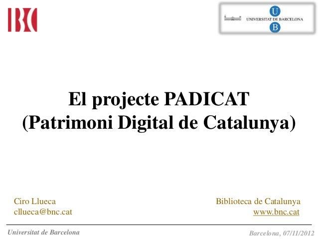 El projecte PADICAT    (Patrimoni Digital de Catalunya)  Ciro Llueca              Biblioteca de Catalunya  cllueca@bnc.cat...