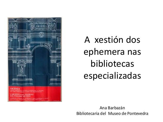 A xestión dos ephemera nas bibliotecas especializadas Ana Barbazán Bibliotecaria del Museo de Pontevedra