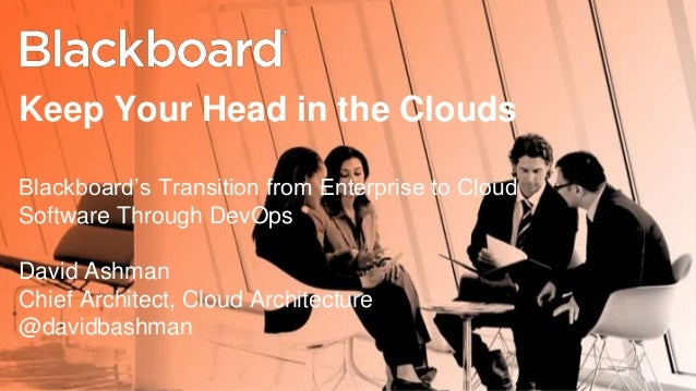 Keep Your Head in the Clouds  Blackboard's Transition from Enterprise to Cloud  Software Through DevOps  David Ashman  Chi...