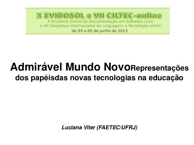 Admirável Mundo NovoRepresentações dos papéisdas novas tecnologias na educação Luciana Viter (FAETEC/UFRJ)