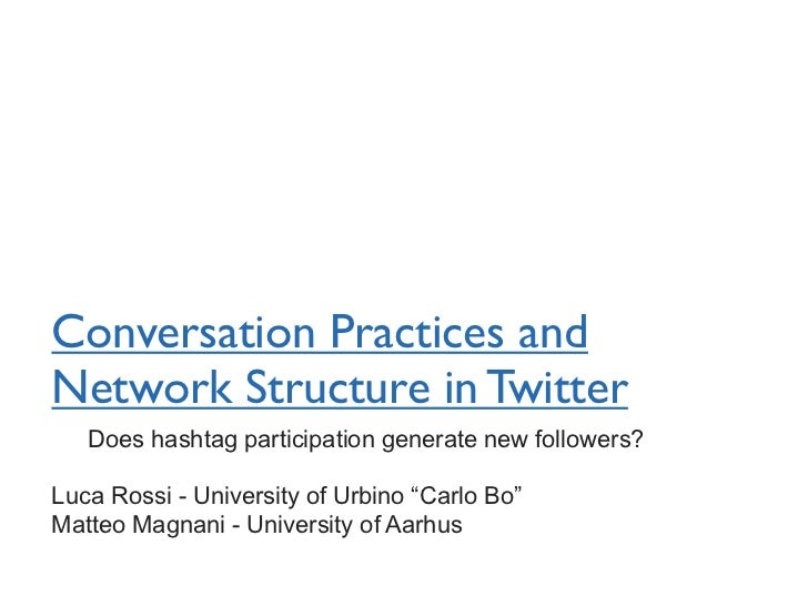 Conversation Practices andNetwork Structure in Twitter   Does hashtag participation generate new followers?Luca Rossi - Un...