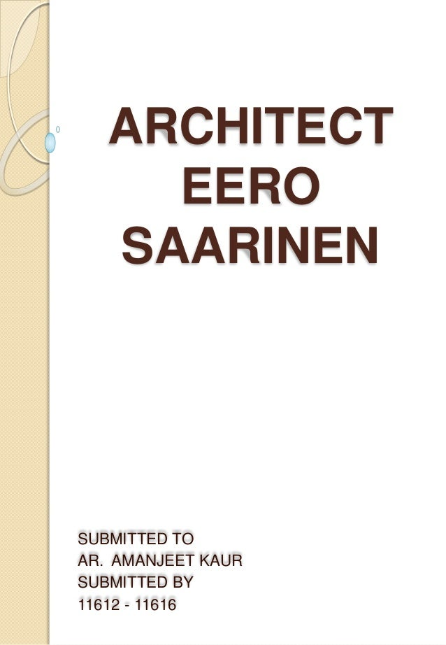 ARCHITECT  EERO  SAARINEN  SUBMITTED TO  AR. AMANJEET KAUR  SUBMITTED BY  11612 - 11616