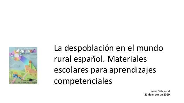La despoblación en el mundo rural español. Materiales escolares para aprendizajes competenciales Javier Velilla Gil 31 de ...