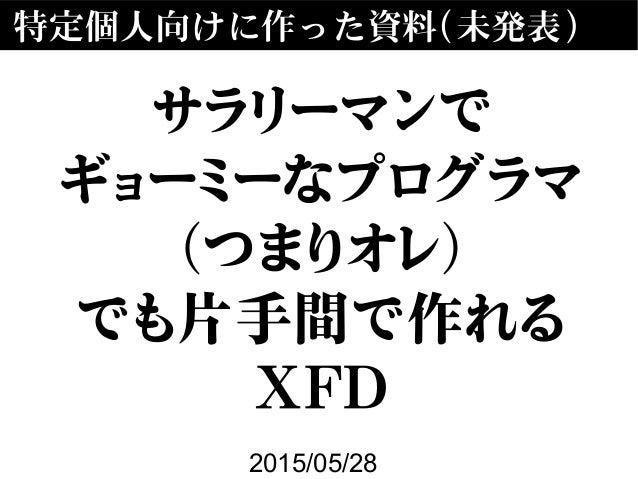 特定個人向けに作った資料(未発表) 2015/05/28 サラリーマンで ギョーミーなプログラマ (つまりオレ) でも片手間で作れる XFD