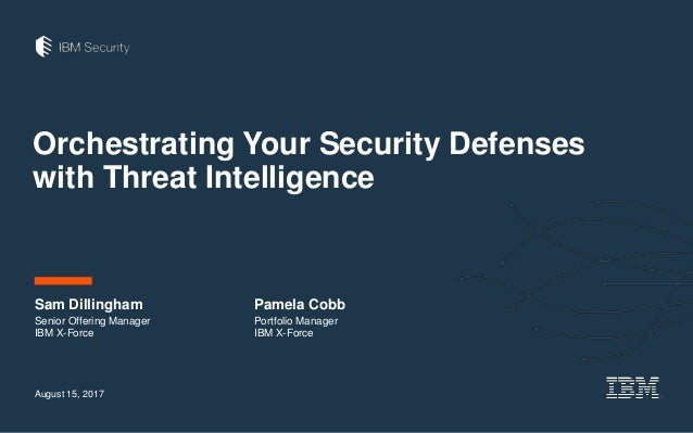 Orchestrating Your Security Defenses with Threat Intelligence August 15, 2017 Sam Dillingham Senior Offering Manager IBM X...