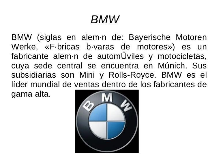 BMW BMW (siglas en alemán de: Bayerische Motoren Werke, «Fábricas bávaras de motores») es un fabricante alemán de automóvi...