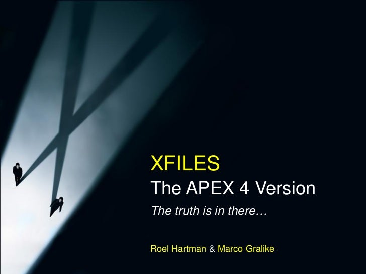 XFILES – The APEX 4 Version          XFILES          The APEX 4 Version          The truth is in there…          Roel Hart...