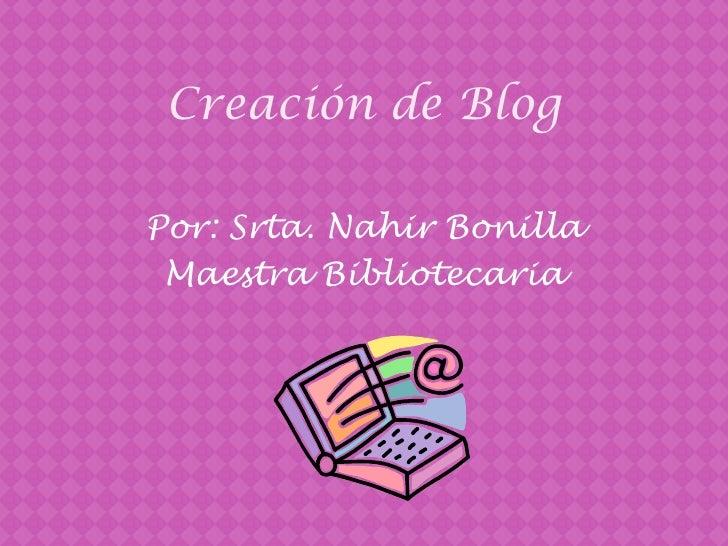 Creación de Blog <br />Por: Srta. Nahir Bonilla <br />MaestraBibliotecaria<br />