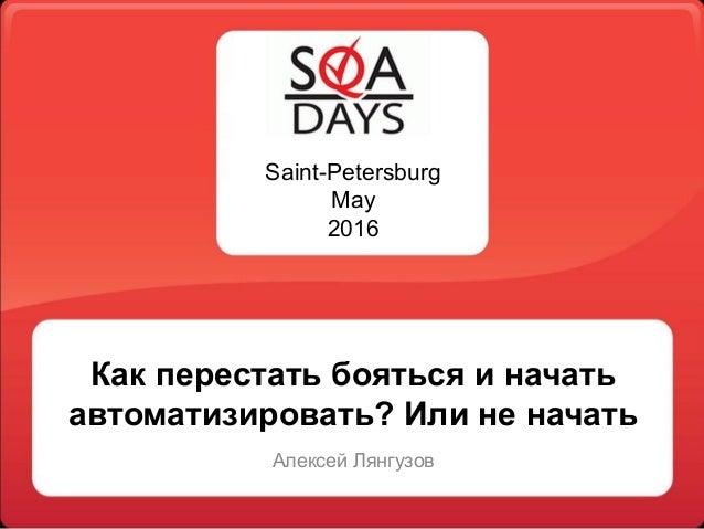 Saint-Petersburg May 2016 Как перестать бояться и начать автоматизировать? Или не начать Алексей Лянгузов