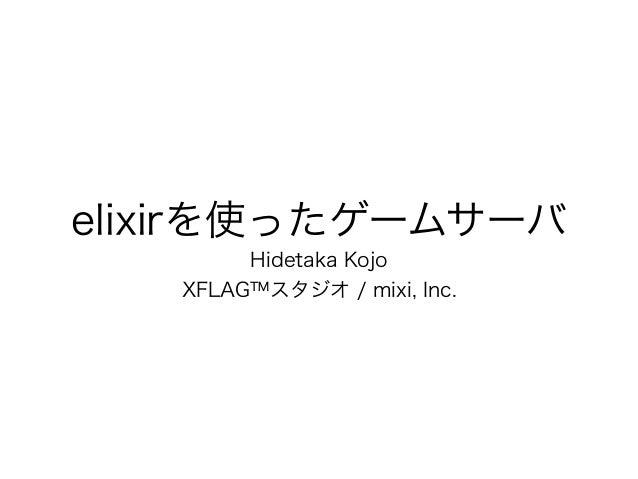 elixirを使ったゲームサーバ Hidetaka Kojo XFLAG™スタジオ / mixi, Inc.