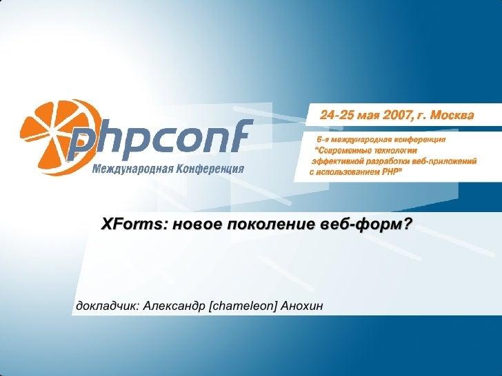 XForms:  новое поколение веб-форм? докладчик: Александр  [chameleon]  Анохин