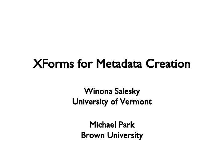 XForms for Metadata Creation Winona Salesky University of Vermont Michael Park Brown University