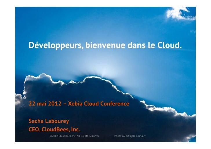 Développeurs, bienvenue dans le Cloud.22 mai 2012 – Xebia Cloud ConferenceSacha LaboureyCEO, CloudBees, Inc.        ©2012 ...