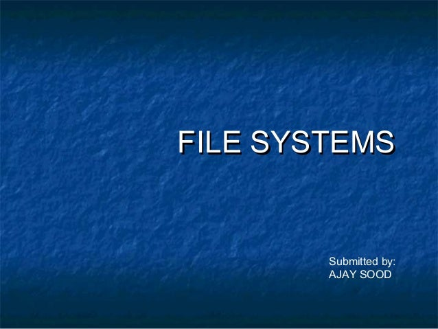 FILE SYSTEMSFILE SYSTEMS Submitted by: AJAY SOOD