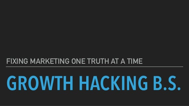 GROWTH HACKING B.S. FIXING MARKETING ONE TRUTH AT A TIME