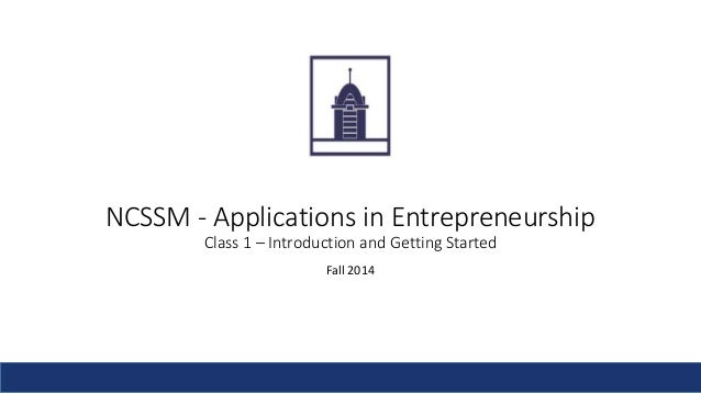 NCSSM - Applications in Entrepreneurship  Class 1 – Introduction and Getting Started  Fall 2014
