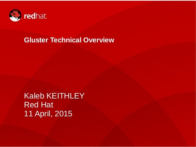 Kaleb KEITHLEY1 Gluster Technical Overview Kaleb KEITHLEY Red Hat 11 April, 2015