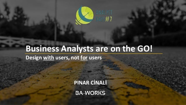 PINAR CİNALİ Business Analysts are on the GO! Design with users, not for users