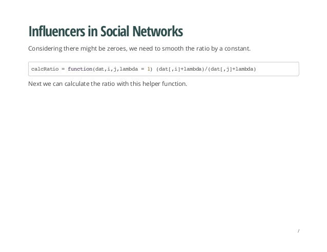 Influencers in Social Networks Considering there might be zeroes, we need to smooth the ratio by a constant. Next we can c...