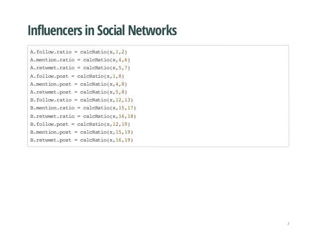 Influencers in Social Networks A.follow.ratio=calcRatio(x,1,2) A.mention.ratio=calcRatio(x,4,6) A.retweet.ratio=calcRatio(...