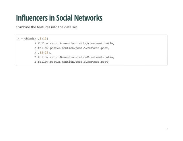 Influencers in Social Networks Combine the features into the data set. x=cbind(x[,1:11], A.follow.ratio,A.mention.ratio,A....