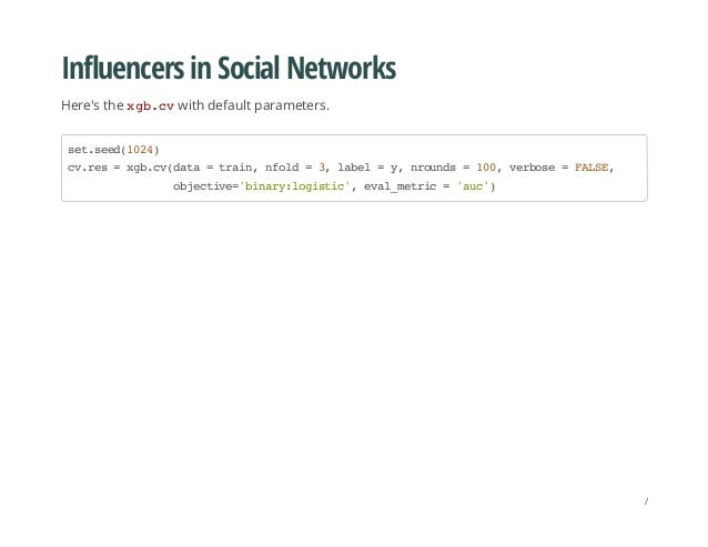 Influencers in Social Networks Here's the xgb.cvwith default parameters. set.seed(1024) cv.res=xgb.cv(data=train,nfold=3,l...