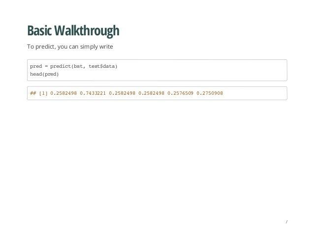 Basic Walkthrough To predict, you can simply write pred=predict(bst,test$data) head(pred) ##[1]0.25824980.74332210.2582498...