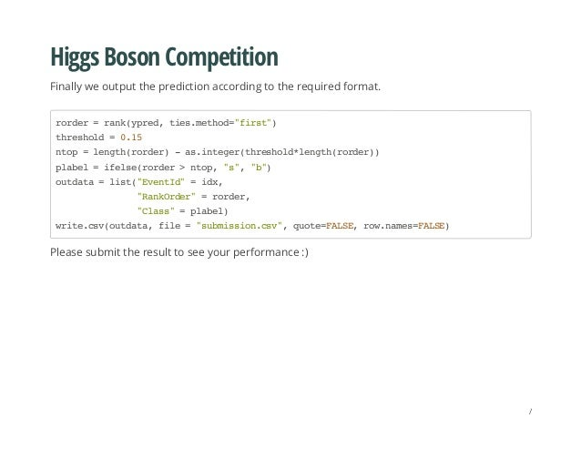 Higgs Boson Competition Finally we output the prediction according to the required format. Please submit the result to see...