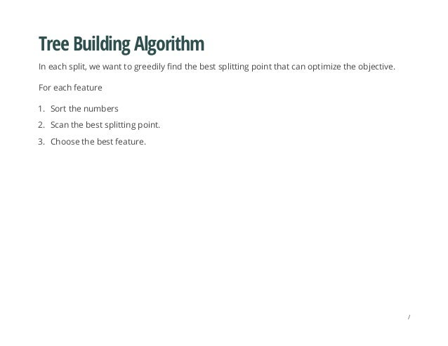 Tree Building Algorithm In each split, we want to greedily find the best splitting point that can optimize the objective. ...
