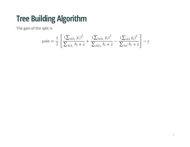 Tree Building Algorithm The gain of the split is gain = [ + − ] − γ 1 2 (∑i∈IL gi ) 2 + λ∑i∈IL hi (∑i∈IR gi ) 2 + λ∑i∈IR h...