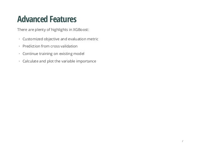 Advanced Features There are plenty of highlights in XGBoost: Customized objective and evaluation metric Prediction from cr...