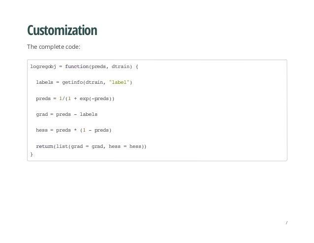 "Customization The complete code: logregobj=function(preds,dtrain){ labels=getinfo(dtrain,""label"") preds=1/(1+exp(-preds)) ..."