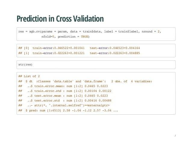 Prediction in Cross Validation res=xgb.cv(params=param,data=train$data,label=train$label,nround=2, nfold=5,prediction=TRUE...