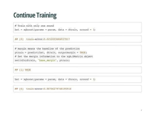 Continue Training #Trainwithonlyoneround bst=xgboost(params=param,data=dtrain,nround=1) ##[0] train-error:0.01520036849378...