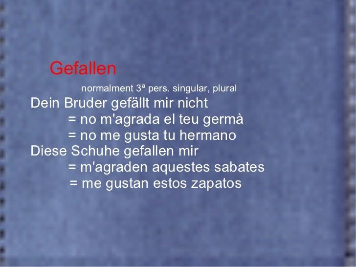 Gefallen normalment 3ª pers. singular, plural Dein Bruder gefällt mir nicht  = no m'agrada el teu germà = no me gusta tu h...