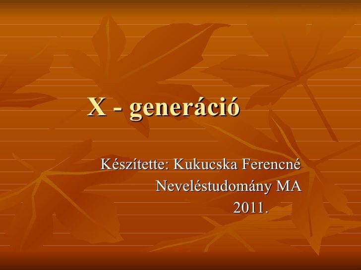 X - generáció  Készítette: Kukucska Ferencné Neveléstudomány MA 2011.