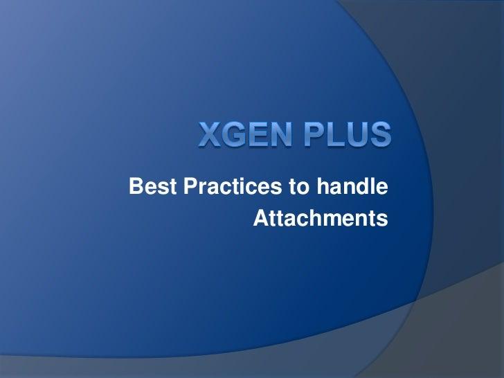 XGen Plus<br />Best Practices to handle <br />Attachments<br />
