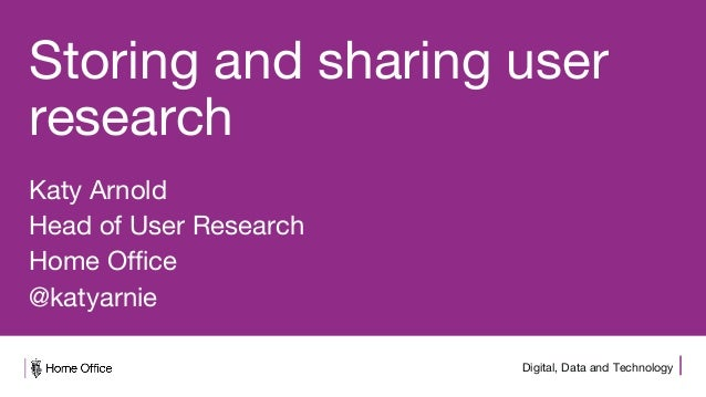 Digital, Data and Technology Storing and sharing user research Katy Arnold Head of User Research Home Office @katyarnie
