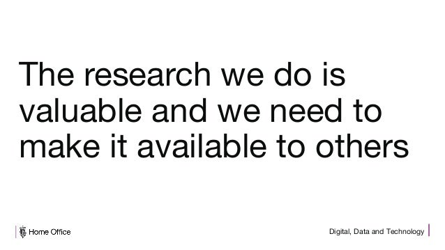Digital, Data and Technology The research we do is valuable and we need to make it available to others