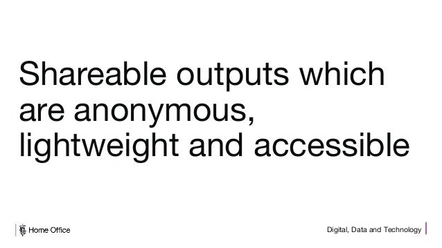 Digital, Data and Technology Shareable outputs which are anonymous, lightweight and accessible